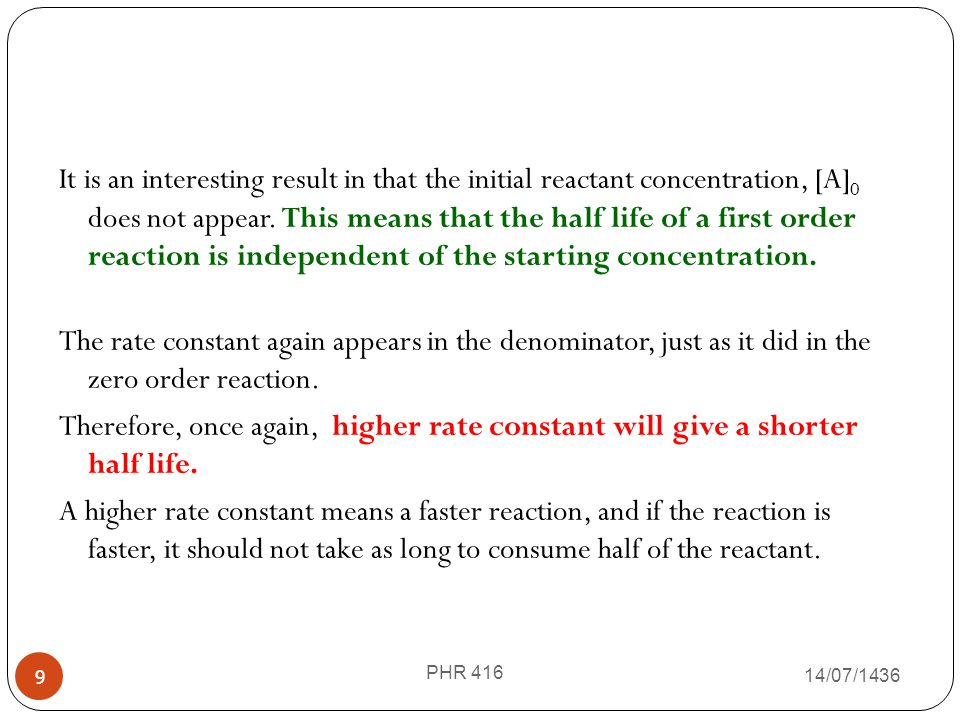 It is an interesting result in that the initial reactant concentration, [A]0 does not appear. This means that the half life of a first order reaction is independent of the starting concentration. The rate constant again appears in the denominator, just as it did in the zero order reaction. Therefore, once again, higher rate constant will give a shorter half life. A higher rate constant means a faster reaction, and if the reaction is faster, it should not take as long to consume half of the reactant.